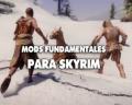 Skyrim: mods fundamentales para mejorar tu experiencia de juego